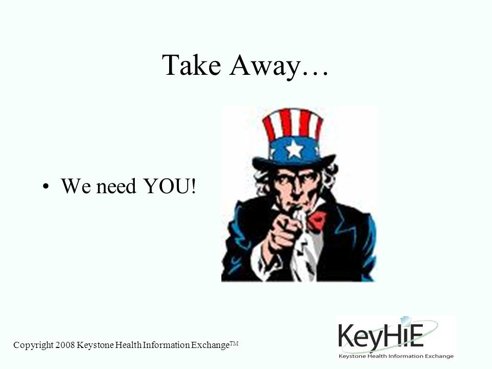 Copyright 2008 Keystone Health Information Exchange TM Take Away… We need YOU!