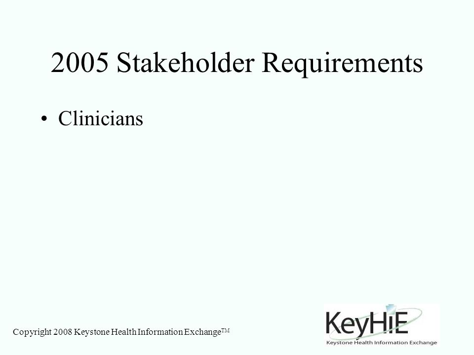 Copyright 2008 Keystone Health Information Exchange TM 2005 Stakeholder Requirements Clinicians