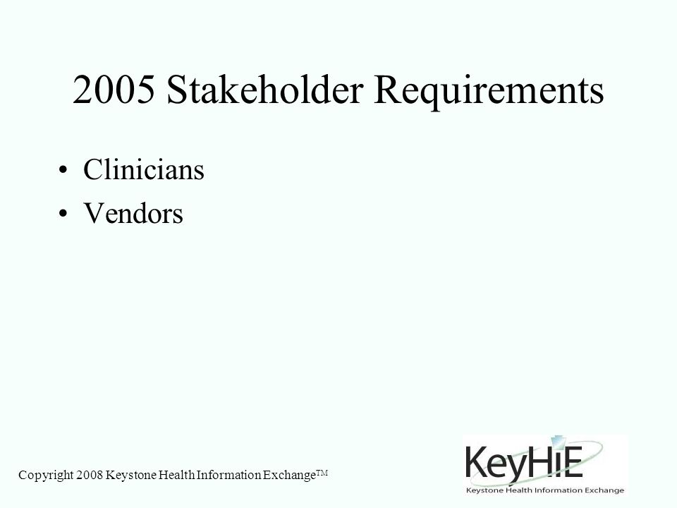 Copyright 2008 Keystone Health Information Exchange TM 2005 Stakeholder Requirements Clinicians Vendors