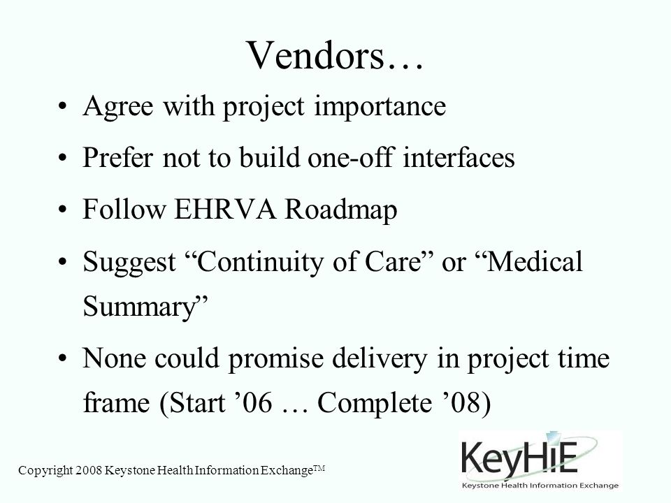 Copyright 2008 Keystone Health Information Exchange TM Vendors… Agree with project importance Prefer not to build one-off interfaces Follow EHRVA Roadmap Suggest Continuity of Care or Medical Summary None could promise delivery in project time frame (Start 06 … Complete 08)