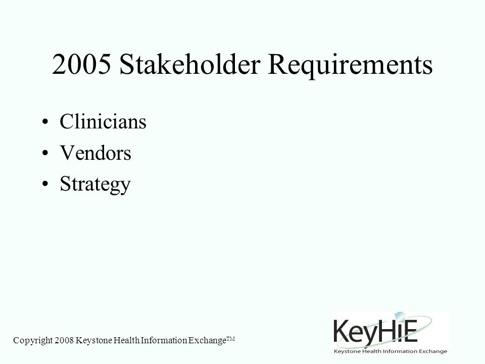 Copyright 2008 Keystone Health Information Exchange TM 2005 Stakeholder Requirements Clinicians Vendors Strategy