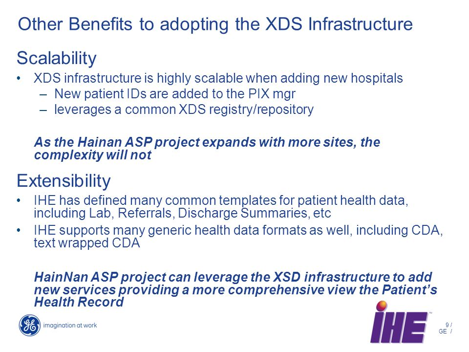 9 / GE / Other Benefits to adopting the XDS Infrastructure Scalability XDS infrastructure is highly scalable when adding new hospitals –New patient IDs are added to the PIX mgr –leverages a common XDS registry/repository As the Hainan ASP project expands with more sites, the complexity will not Extensibility IHE has defined many common templates for patient health data, including Lab, Referrals, Discharge Summaries, etc IHE supports many generic health data formats as well, including CDA, text wrapped CDA HainNan ASP project can leverage the XSD infrastructure to add new services providing a more comprehensive view the Patients Health Record