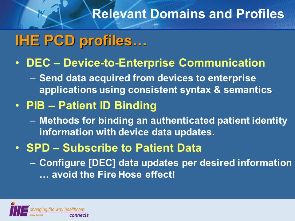 Relevant Domains and Profiles IHE PCD profiles… DEC – Device-to-Enterprise Communication –Send data acquired from devices to enterprise applications u