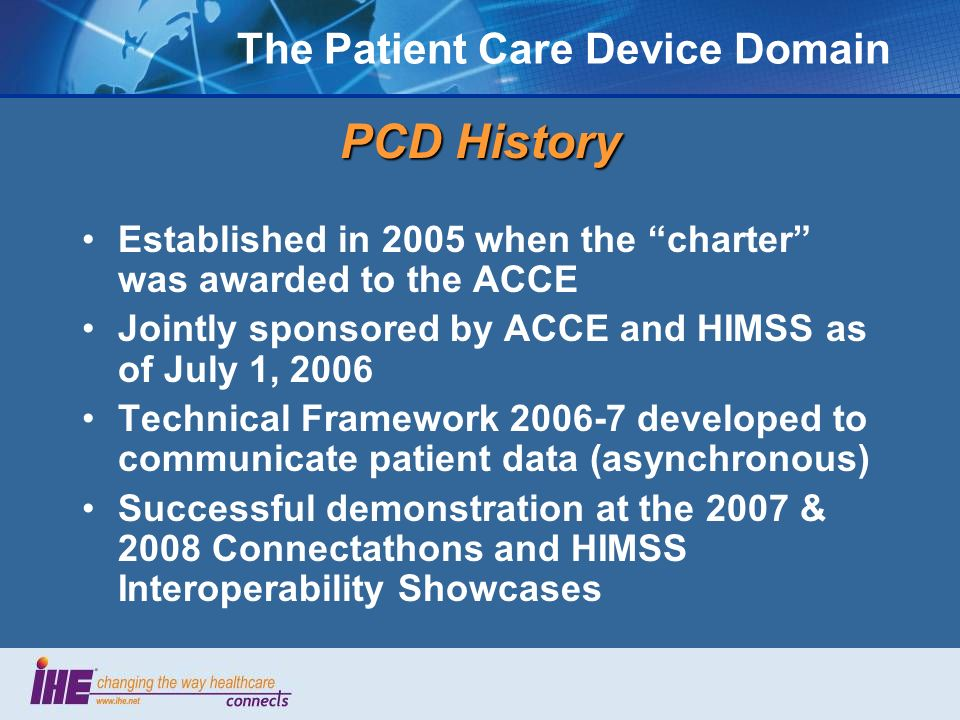 The Patient Care Device Domain PCD History Established in 2005 when the charter was awarded to the ACCE Jointly sponsored by ACCE and HIMSS as of July 1, 2006 Technical Framework 2006-7 developed to communicate patient data (asynchronous) Successful demonstration at the 2007 & 2008 Connectathons and HIMSS Interoperability Showcases