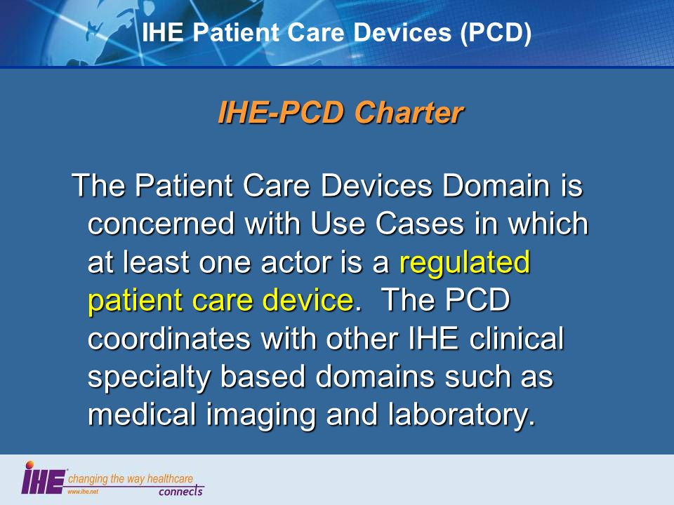 IHE Patient Care Devices (PCD) IHE-PCD Charter The Patient Care Devices Domain is concerned with Use Cases in which at least one actor is a regulated