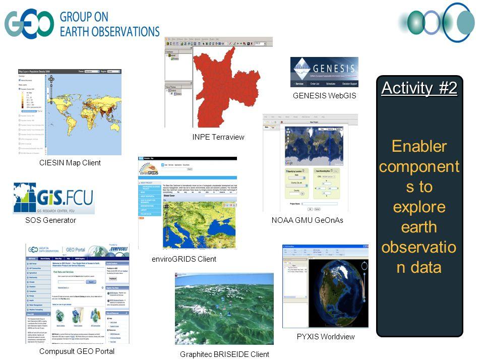 Activity #2 Enabler component s to explore earth observatio n data CIESIN Map Client Compusult GEO Portal Graphitec BRISEIDE Client enviroGRIDS Client