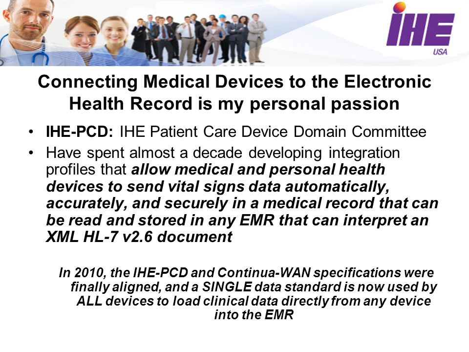 Connecting Medical Devices to the Electronic Health Record is my personal passion IHE-PCD: IHE Patient Care Device Domain Committee Have spent almost a decade developing integration profiles that allow medical and personal health devices to send vital signs data automatically, accurately, and securely in a medical record that can be read and stored in any EMR that can interpret an XML HL-7 v2.6 document In 2010, the IHE-PCD and Continua-WAN specifications were finally aligned, and a SINGLE data standard is now used by ALL devices to load clinical data directly from any device into the EMR