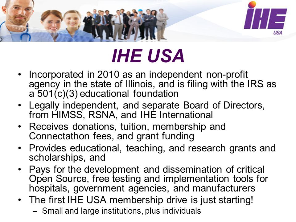 IHE USA Incorporated in 2010 as an independent non-profit agency in the state of Illinois, and is filing with the IRS as a 501(c)(3) educational foundation Legally independent, and separate Board of Directors, from HIMSS, RSNA, and IHE International Receives donations, tuition, membership and Connectathon fees, and grant funding Provides educational, teaching, and research grants and scholarships, and Pays for the development and dissemination of critical Open Source, free testing and implementation tools for hospitals, government agencies, and manufacturers The first IHE USA membership drive is just starting.