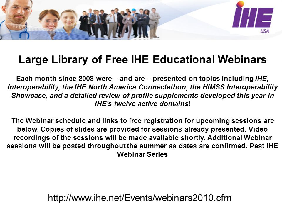 Large Library of Free IHE Educational Webinars Each month since 2008 were – and are – presented on topics including IHE, Interoperability, the IHE North America Connectathon, the HIMSS Interoperability Showcase, and a detailed review of profile supplements developed this year in IHE s twelve active domains.