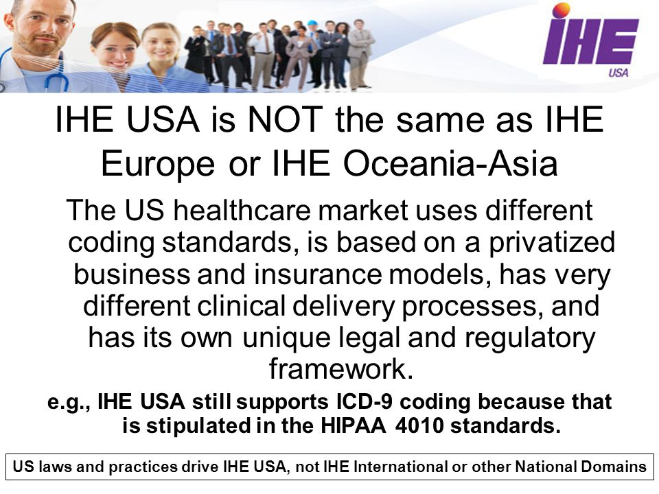 IHE USA is NOT the same as IHE Europe or IHE Oceania-Asia The US healthcare market uses different coding standards, is based on a privatized business and insurance models, has very different clinical delivery processes, and has its own unique legal and regulatory framework.