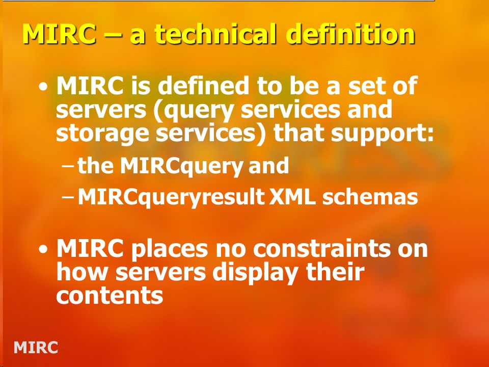 MIRC MIRC – a technical definition MIRC is defined to be a set of servers (query services and storage services) that support: –the MIRCquery and –MIRCqueryresult XML schemas MIRC places no constraints on how servers display their contents