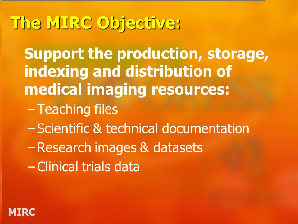 MIRC The MIRC Objective: Support the production, storage, indexing and distribution of medical imaging resources: –Teaching files –Scientific & technical documentation –Research images & datasets –Clinical trials data