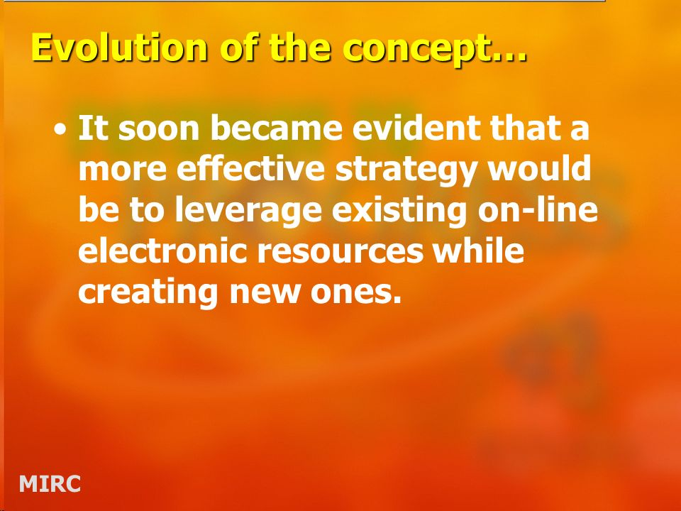 MIRC Evolution of the concept… It soon became evident that a more effective strategy would be to leverage existing on-line electronic resources while creating new ones.