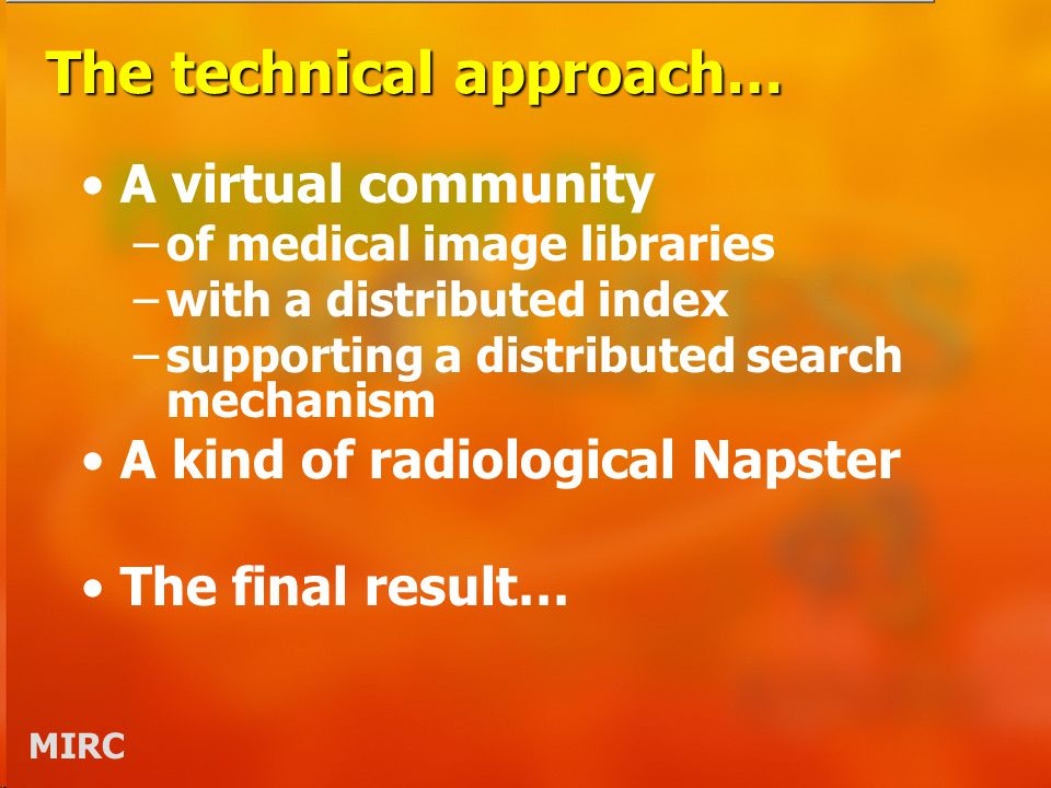 MIRC The technical approach… A virtual community –of medical image libraries –with a distributed index –supporting a distributed search mechanism A kind of radiological Napster The final result…