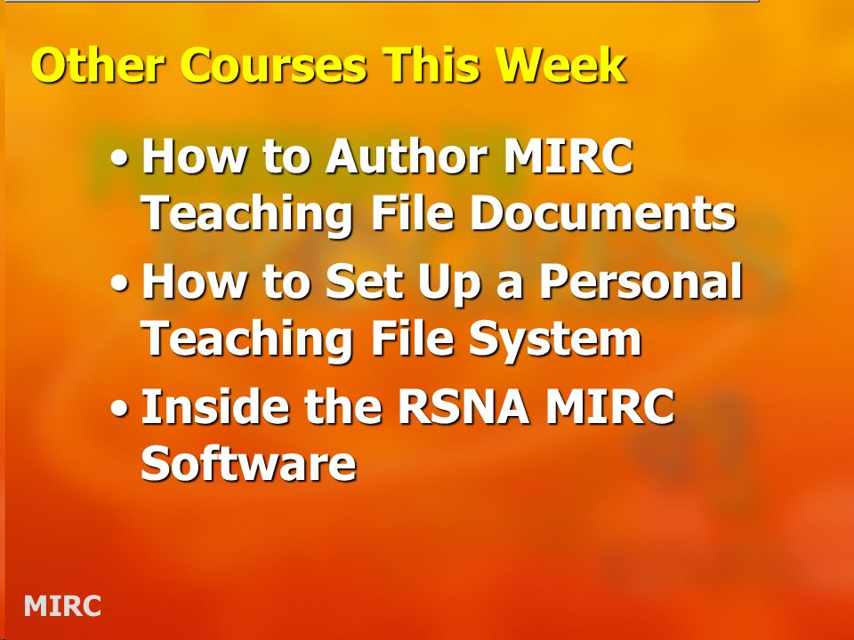 MIRC Other Courses This Week How to Author MIRC Teaching File DocumentsHow to Author MIRC Teaching File Documents How to Set Up a Personal Teaching File SystemHow to Set Up a Personal Teaching File System Inside the RSNA MIRC SoftwareInside the RSNA MIRC Software