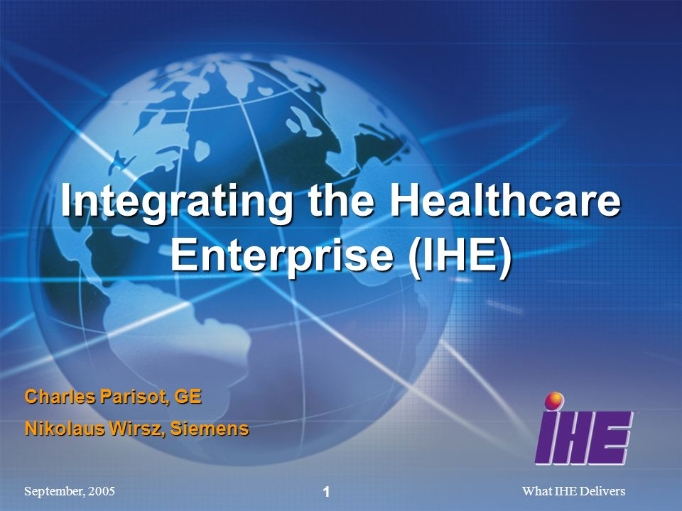 September, 2005What IHE Delivers 1 Charles Parisot, GE Nikolaus Wirsz, Siemens Integrating the Healthcare Enterprise (IHE)