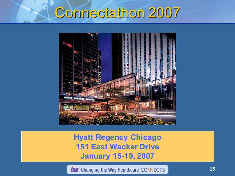 15 Connectathon 2007 Hyatt Regency Chicago 151 East Wacker Drive January 15-19, 2007