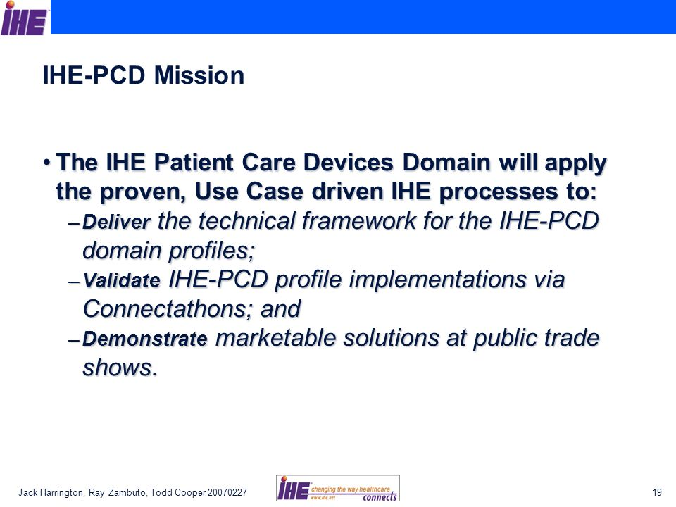 Jack Harrington, Ray Zambuto, Todd Cooper 2007022719 IHE-PCD Mission The IHE Patient Care Devices Domain will apply the proven, Use Case driven IHE pr