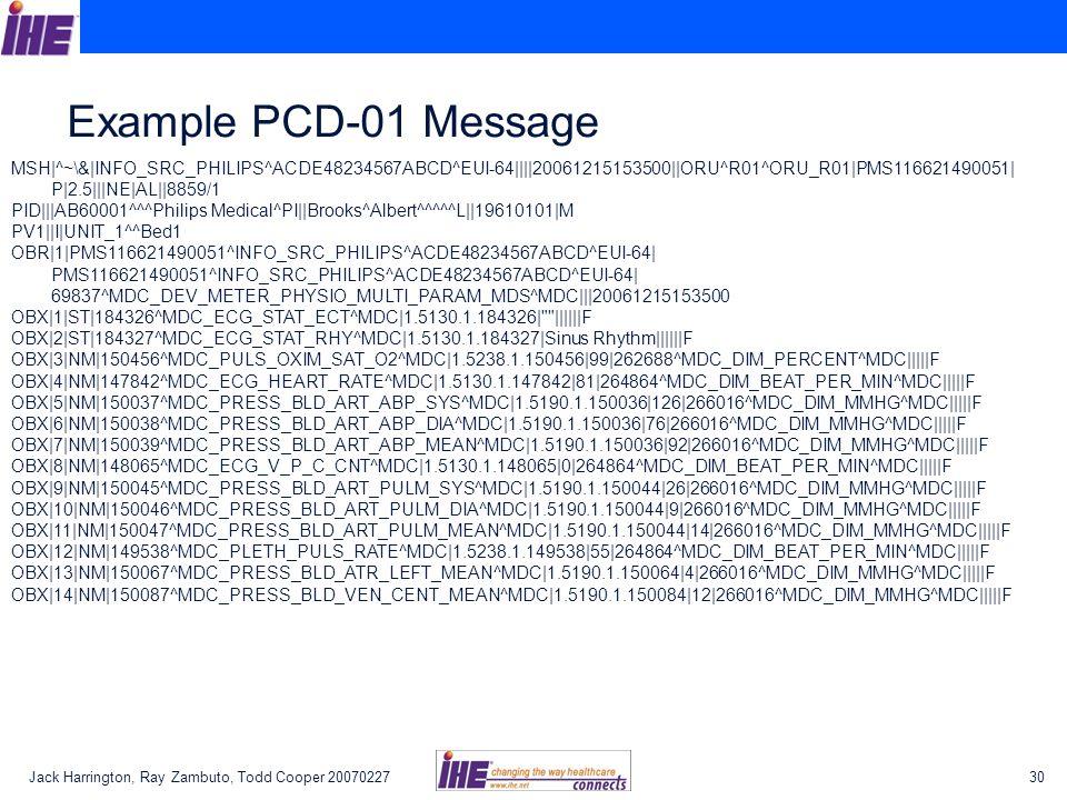 Jack Harrington, Ray Zambuto, Todd Cooper 2007022730 Example PCD-01 Message MSH|^~\&|INFO_SRC_PHILIPS^ACDE48234567ABCD^EUI-64||||20061215153500||ORU^R01^ORU_R01|PMS116621490051| P|2.5|||NE|AL||8859/1 PID|||AB60001^^^Philips Medical^PI||Brooks^Albert^^^^^L||19610101|M PV1||I|UNIT_1^^Bed1 OBR|1|PMS116621490051^INFO_SRC_PHILIPS^ACDE48234567ABCD^EUI-64| PMS116621490051^INFO_SRC_PHILIPS^ACDE48234567ABCD^EUI-64| 69837^MDC_DEV_METER_PHYSIO_MULTI_PARAM_MDS^MDC|||20061215153500 OBX|1|ST|184326^MDC_ECG_STAT_ECT^MDC|1.5130.1.184326| ||||||F OBX|2|ST|184327^MDC_ECG_STAT_RHY^MDC|1.5130.1.184327|Sinus Rhythm||||||F OBX|3|NM|150456^MDC_PULS_OXIM_SAT_O2^MDC|1.5238.1.150456|99|262688^MDC_DIM_PERCENT^MDC|||||F OBX|4|NM|147842^MDC_ECG_HEART_RATE^MDC|1.5130.1.147842|81|264864^MDC_DIM_BEAT_PER_MIN^MDC|||||F OBX|5|NM|150037^MDC_PRESS_BLD_ART_ABP_SYS^MDC|1.5190.1.150036|126|266016^MDC_DIM_MMHG^MDC|||||F OBX|6|NM|150038^MDC_PRESS_BLD_ART_ABP_DIA^MDC|1.5190.1.150036|76|266016^MDC_DIM_MMHG^MDC|||||F OBX|7|NM|150039^MDC_PRESS_BLD_ART_ABP_MEAN^MDC|1.5190.1.150036|92|266016^MDC_DIM_MMHG^MDC|||||F OBX|8|NM|148065^MDC_ECG_V_P_C_CNT^MDC|1.5130.1.148065|0|264864^MDC_DIM_BEAT_PER_MIN^MDC|||||F OBX|9|NM|150045^MDC_PRESS_BLD_ART_PULM_SYS^MDC|1.5190.1.150044|26|266016^MDC_DIM_MMHG^MDC|||||F OBX|10|NM|150046^MDC_PRESS_BLD_ART_PULM_DIA^MDC|1.5190.1.150044|9|266016^MDC_DIM_MMHG^MDC|||||F OBX|11|NM|150047^MDC_PRESS_BLD_ART_PULM_MEAN^MDC|1.5190.1.150044|14|266016^MDC_DIM_MMHG^MDC|||||F OBX|12|NM|149538^MDC_PLETH_PULS_RATE^MDC|1.5238.1.149538|55|264864^MDC_DIM_BEAT_PER_MIN^MDC|||||F OBX|13|NM|150067^MDC_PRESS_BLD_ATR_LEFT_MEAN^MDC|1.5190.1.150064|4|266016^MDC_DIM_MMHG^MDC|||||F OBX|14|NM|150087^MDC_PRESS_BLD_VEN_CENT_MEAN^MDC|1.5190.1.150084|12|266016^MDC_DIM_MMHG^MDC|||||F