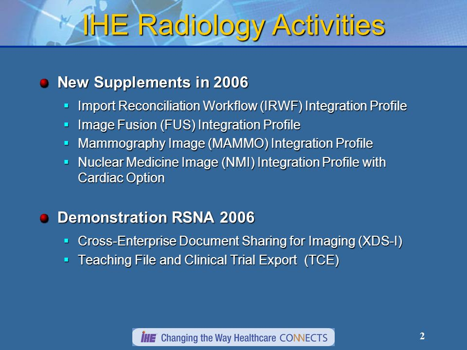 2 IHE Radiology Activities New Supplements in 2006 Import Reconciliation Workflow (IRWF) Integration Profile Import Reconciliation Workflow (IRWF) Integration Profile Image Fusion (FUS) Integration Profile Image Fusion (FUS) Integration Profile Mammography Image (MAMMO) Integration Profile Mammography Image (MAMMO) Integration Profile Nuclear Medicine Image (NMI) Integration Profile with Cardiac Option Nuclear Medicine Image (NMI) Integration Profile with Cardiac Option Demonstration RSNA 2006 Cross-Enterprise Document Sharing for Imaging (XDS-I) Cross-Enterprise Document Sharing for Imaging (XDS-I) Teaching File and Clinical Trial Export (TCE) Teaching File and Clinical Trial Export (TCE)