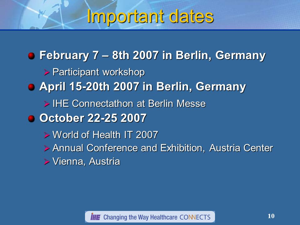 10 Important dates February 7 – 8th 2007 in Berlin, Germany Participant workshop Participant workshop April 15-20th 2007 in Berlin, Germany IHE Connectathon at Berlin Messe IHE Connectathon at Berlin Messe October World of Health IT 2007 World of Health IT 2007 Annual Conference and Exhibition, Austria Center Annual Conference and Exhibition, Austria Center Vienna, Austria Vienna, Austria