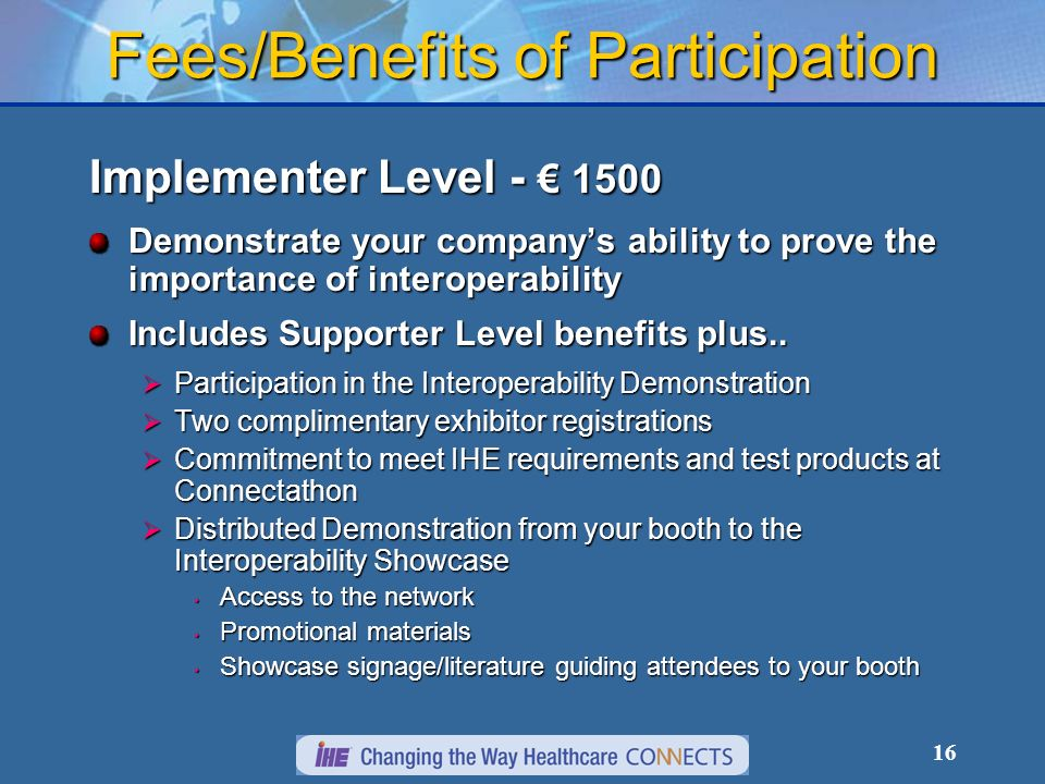 16 Fees/Benefits of Participation Implementer Level Demonstrate your companys ability to prove the importance of interoperability Includes Supporter Level benefits plus..