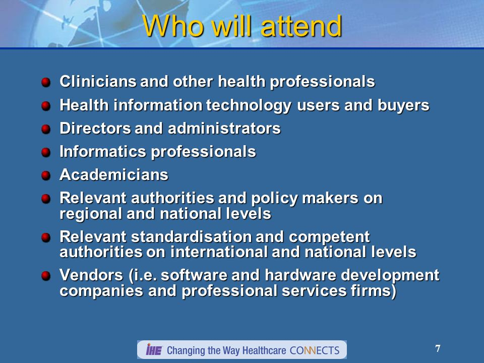 7 Who will attend Clinicians and other health professionals Health information technology users and buyers Directors and administrators Informatics professionals Academicians Relevant authorities and policy makers on regional and national levels Relevant standardisation and competent authorities on international and national levels Vendors (i.e.