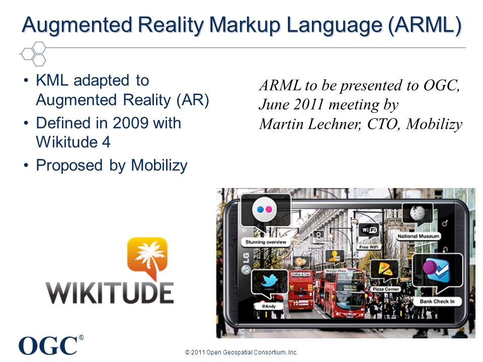 OGC ® Augmented Reality Markup Language (ARML) KML adapted to Augmented Reality (AR) Defined in 2009 with Wikitude 4 Proposed by Mobilizy © 2011 Open Geospatial Consortium, Inc.