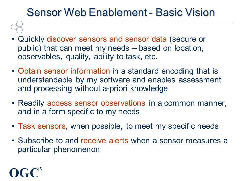 OGC ® Sensor Web Enablement - Basic Vision Quickly discover sensors and sensor data (secure or public) that can meet my needs – based on location, observables, quality, ability to task, etc.