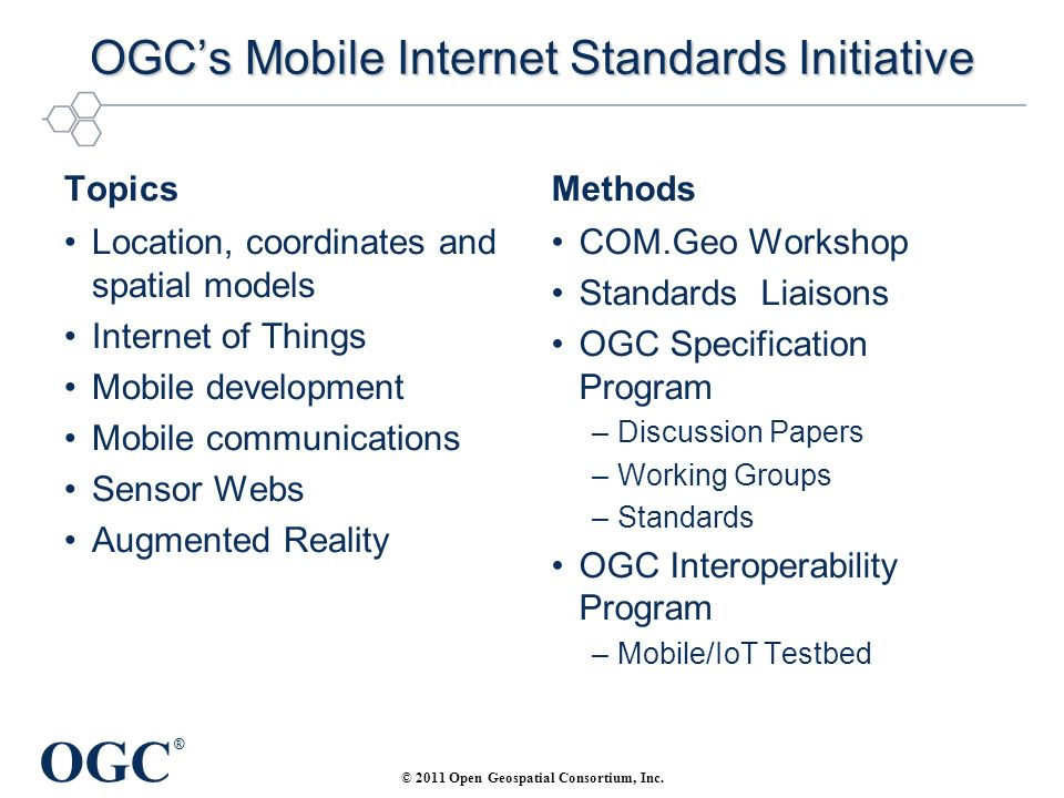 OGC ® OGCs Mobile Internet Standards Initiative Topics Location, coordinates and spatial models Internet of Things Mobile development Mobile communications Sensor Webs Augmented Reality Methods COM.Geo Workshop Standards Liaisons OGC Specification Program –Discussion Papers –Working Groups –Standards OGC Interoperability Program –Mobile/IoT Testbed © 2011 Open Geospatial Consortium, Inc.