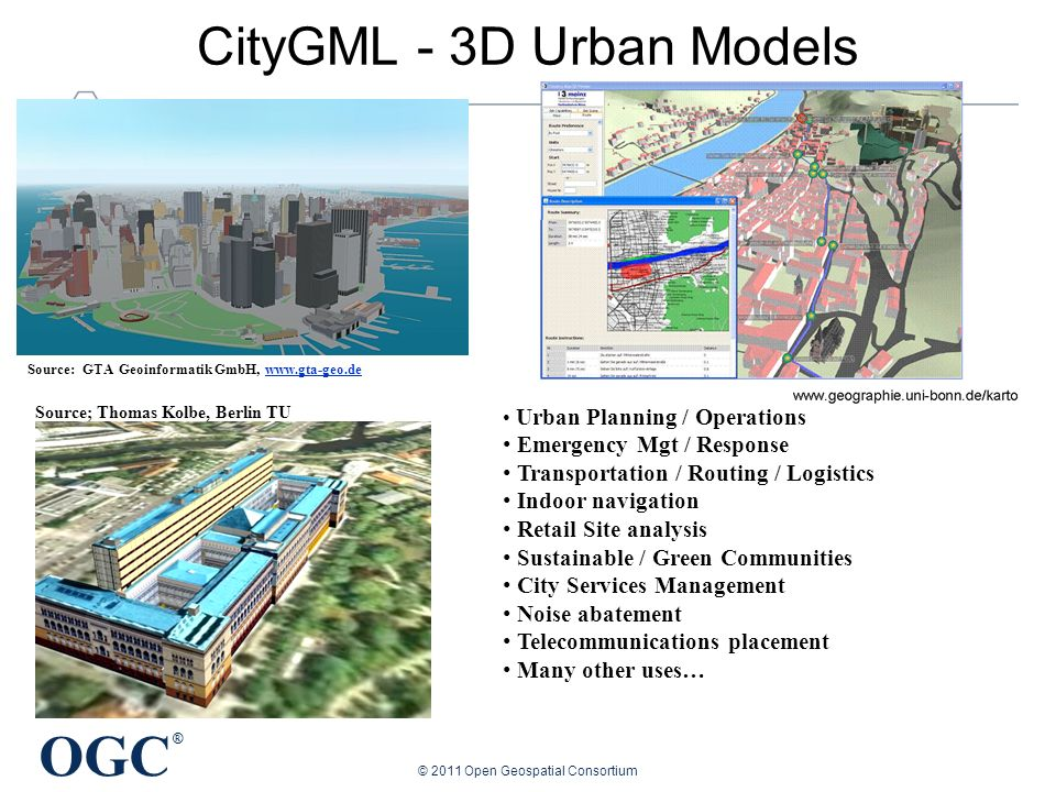 OGC ® CityGML - 3D Urban Models Source; Thomas Kolbe, Berlin TU Urban Planning / Operations Emergency Mgt / Response Transportation / Routing / Logistics Indoor navigation Retail Site analysis Sustainable / Green Communities City Services Management Noise abatement Telecommunications placement Many other uses… Source: GTA Geoinformatik GmbH,   © 2011 Open Geospatial Consortium