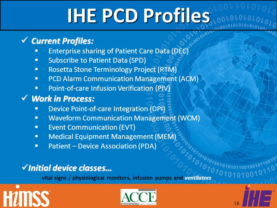 18 IHE PCD Profiles Current Profiles: Current Profiles: Enterprise sharing of Patient Care Data (DEC) Subscribe to Patient Data (SPD) Rosetta Stone Te