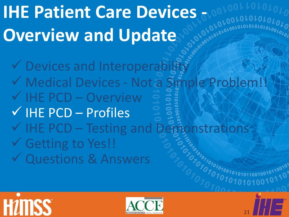 21 Devices and Interoperability Medical Devices - Not a Simple Problem!! IHE PCD – Overview IHE PCD – Profiles IHE PCD – Testing and Demonstrations Ge