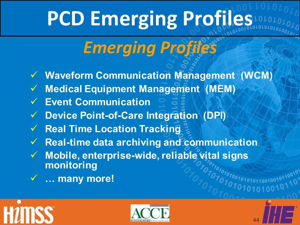 44 Emerging Profiles Waveform Communication Management (WCM) Medical Equipment Management (MEM) Event Communication Device Point-of-Care Integration (