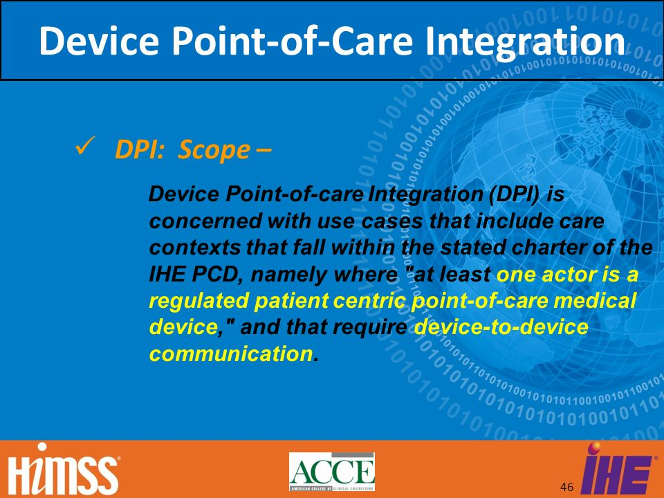 46 DPI: Scope – Device Point-of-care Integration (DPI) is concerned with use cases that include care contexts that fall within the stated charter of t