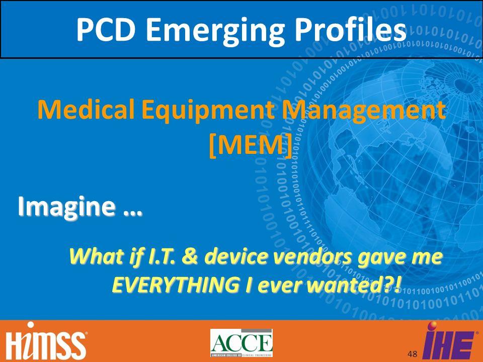48 Medical Equipment Management [MEM] Imagine … What if I.T. & device vendors gave me EVERYTHING I ever wanted?! What if I.T. & device vendors gave me