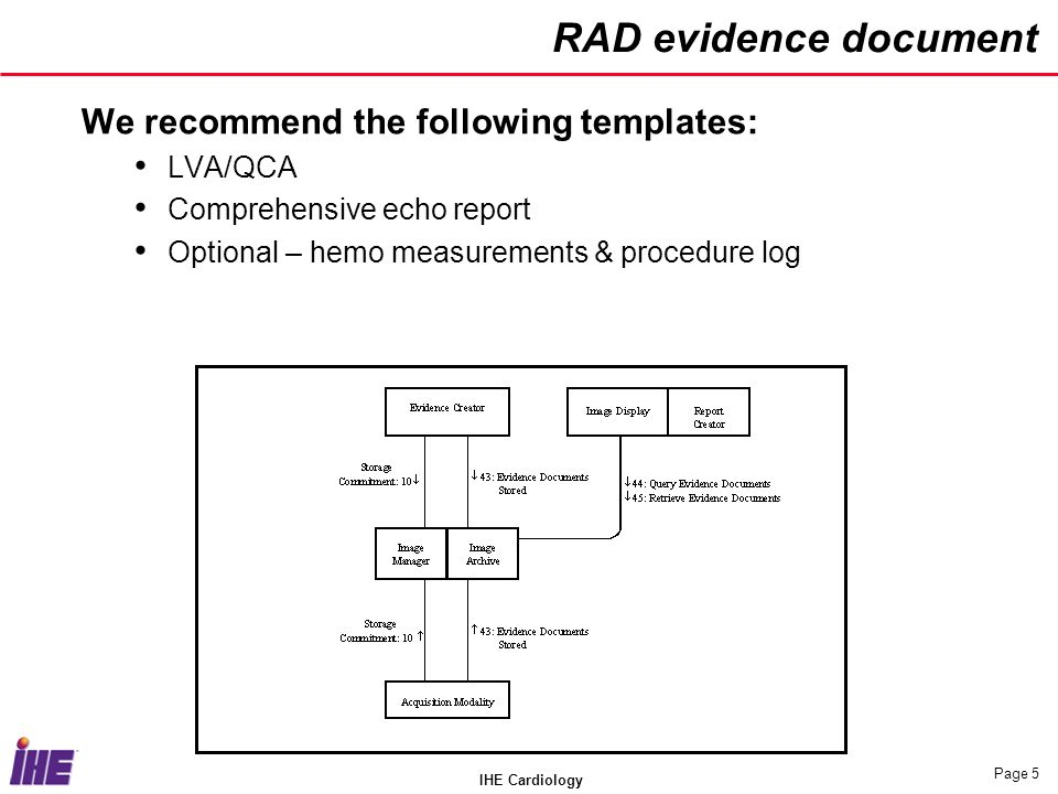 IHE Cardiology Page 5 RAD evidence document We recommend the following templates: LVA/QCA Comprehensive echo report Optional – hemo measurements & procedure log