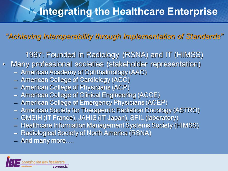 Integrating the Healthcare Enterprise Achieving Interoperability through Implementation of Standards 1997: Founded in Radiology (RSNA) and IT (HIMSS)