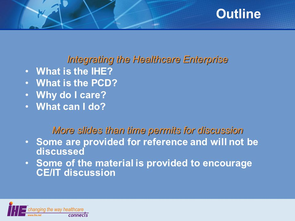 Outline Integrating the Healthcare Enterprise What is the IHE? What is the PCD? Why do I care? What can I do? More slides than time permits for discus