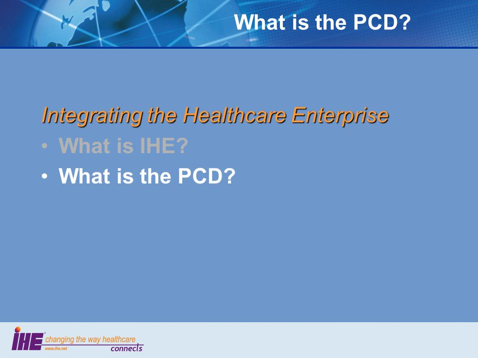 What is the PCD? Integrating the Healthcare Enterprise What is IHE? What is the PCD?