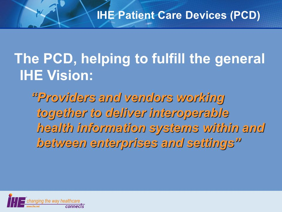 IHE Patient Care Devices (PCD) Providers and vendors working together to deliver interoperable health information systems within and between enterpris