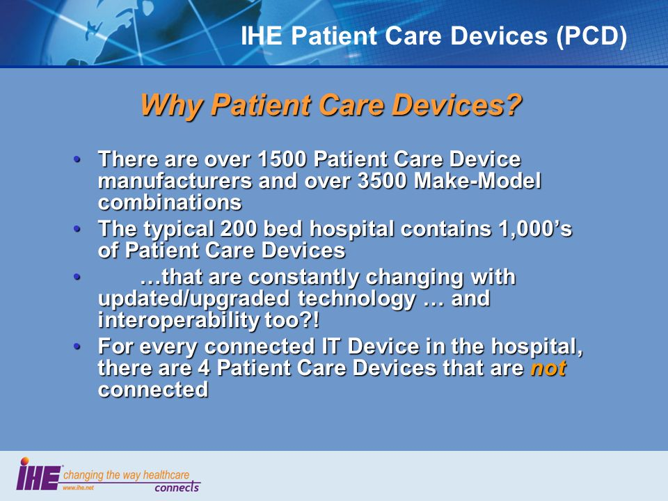 IHE Patient Care Devices (PCD) Why Patient Care Devices? There are over 1500 Patient Care Device manufacturers and over 3500 Make-Model combinationsTh