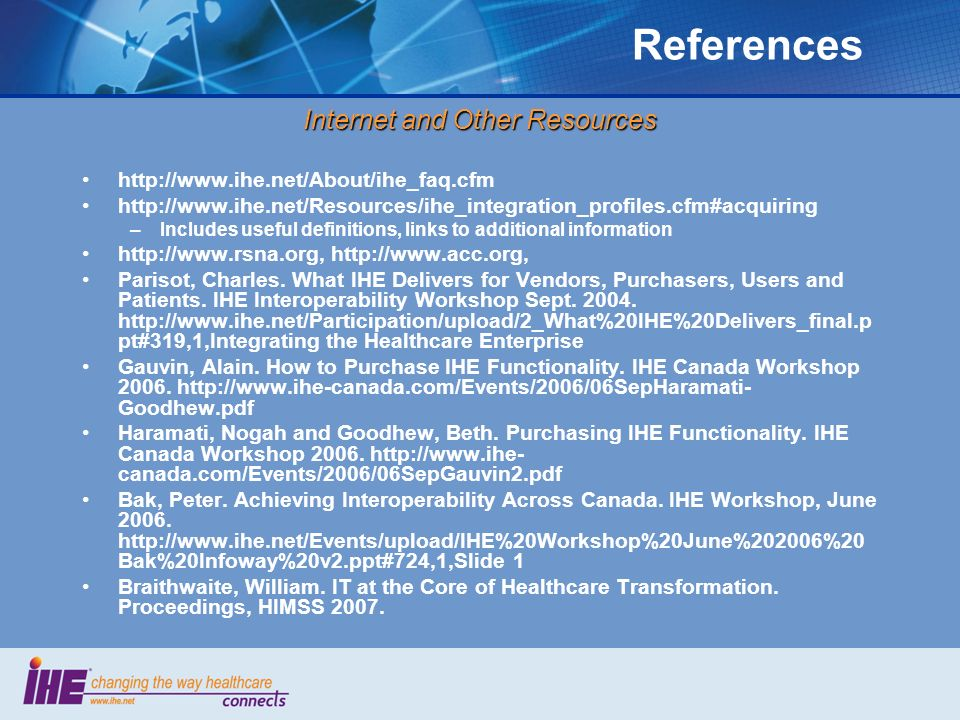 References Internet and Other Resources http://www.ihe.net/About/ihe_faq.cfm http://www.ihe.net/Resources/ihe_integration_profiles.cfm#acquiring –Incl