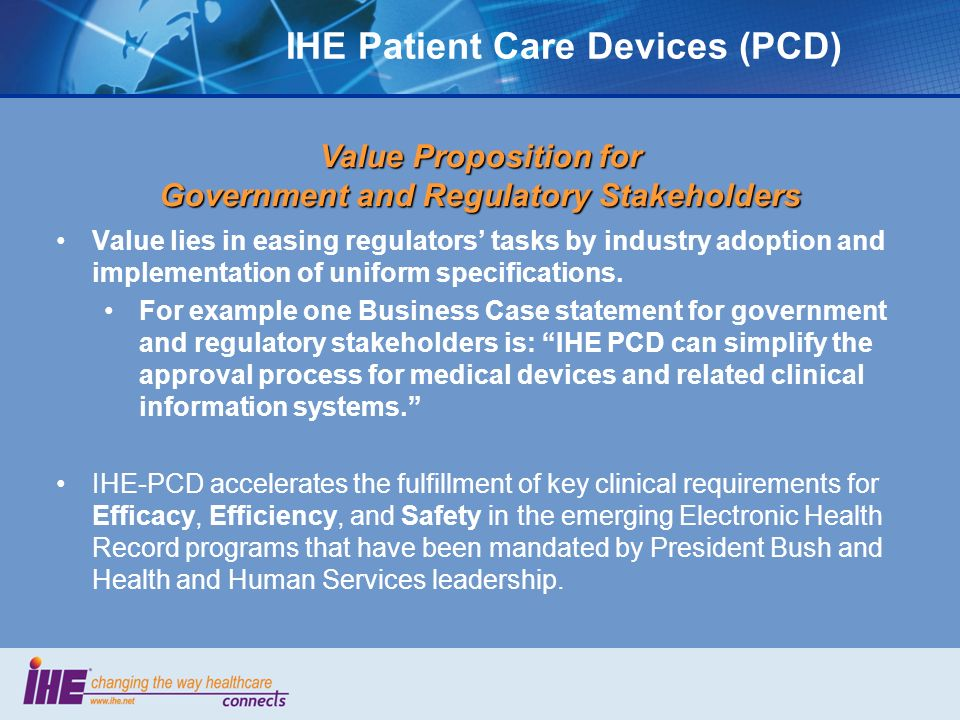 IHE Patient Care Devices (PCD) Value Proposition for Government and Regulatory Stakeholders Value lies in easing regulators tasks by industry adoption