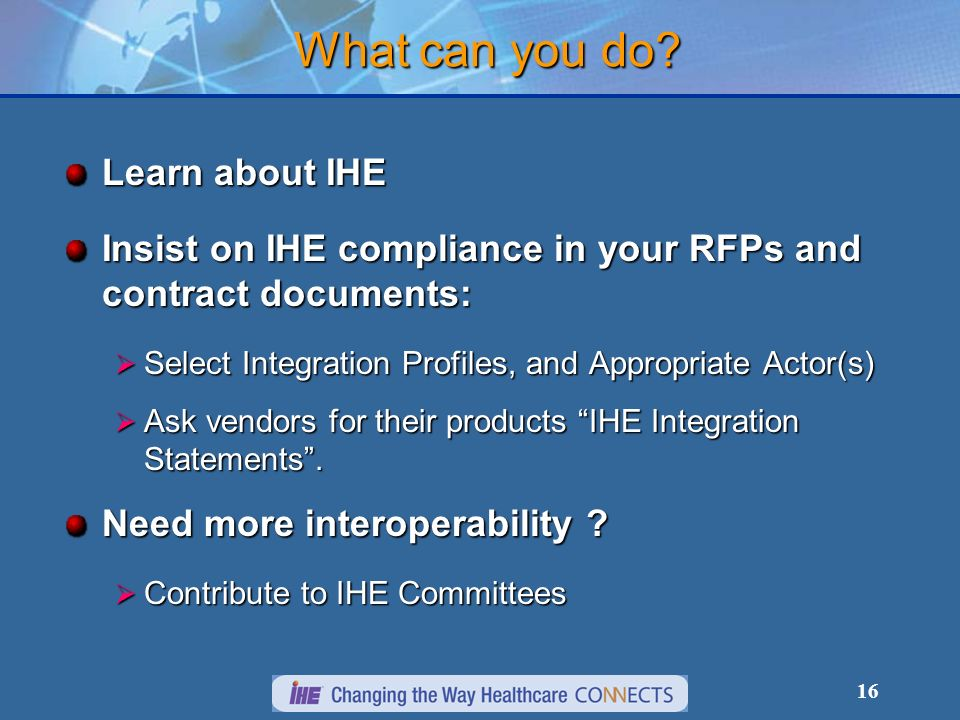 16 What can you do? Learn about IHE Insist on IHE compliance in your RFPs and contract documents: Select Integration Profiles, and Appropriate Actor(s