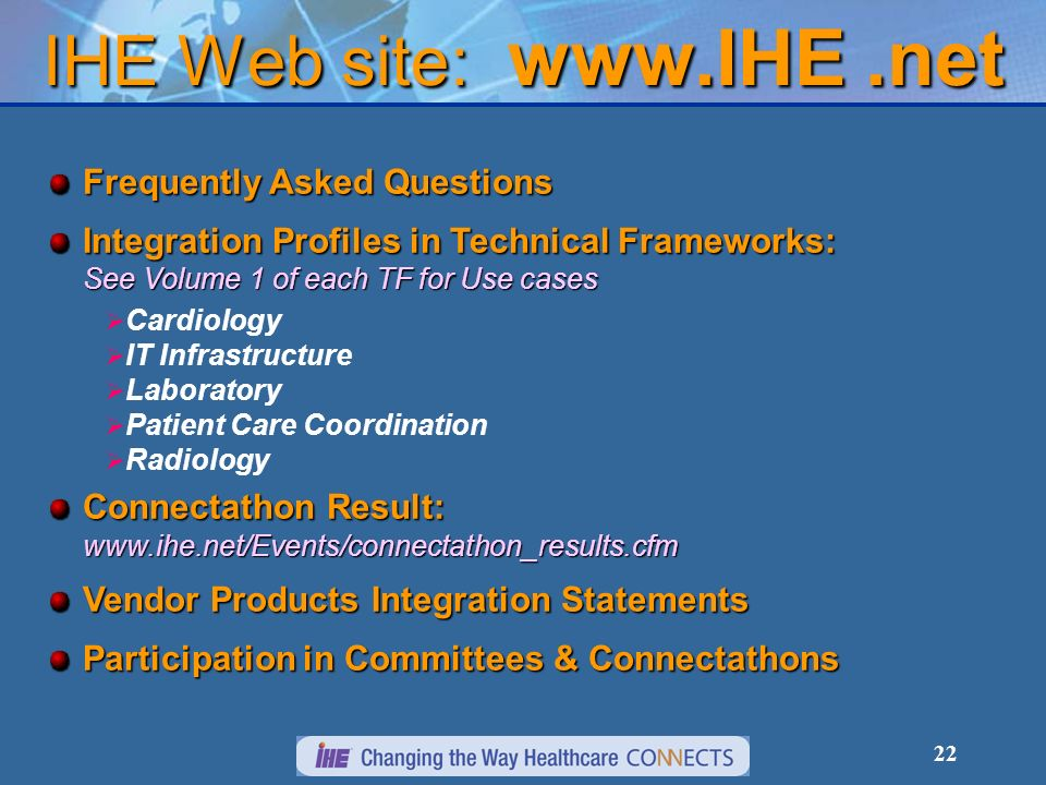 22 IHE Web site: www.IHE.net Frequently Asked Questions Integration Profiles in Technical Frameworks: See Volume 1 of each TF for Use cases Cardiology