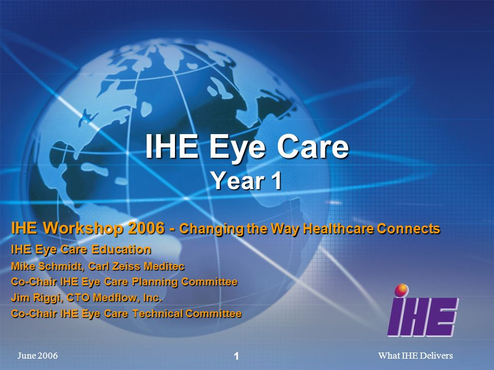 June 2006What IHE Delivers 1 IHE Eye Care Year 1 IHE Workshop 2006 - Changing the Way Healthcare Connects IHE Eye Care Education Mike Schmidt, Carl Zeiss Meditec Co-Chair IHE Eye Care Planning Committee Jim Riggi, CTO Medflow, Inc.