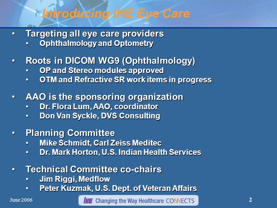 June 2006 2 Introducing IHE Eye Care Targeting all eye care providersTargeting all eye care providers Ophthalmology and OptometryOphthalmology and Optometry Roots in DICOM WG9 (Ophthalmology)Roots in DICOM WG9 (Ophthalmology) OP and Stereo modules approvedOP and Stereo modules approved OTM and Refractive SR work items in progressOTM and Refractive SR work items in progress AAO is the sponsoring organizationAAO is the sponsoring organization Dr.