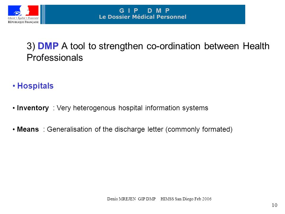 Denis MREJEN GIP DMP HIMSS San Diego Feb 2006 10 3) DMP A tool to strengthen co-ordination between Health Professionals Hospitals Inventory : Very heterogenous hospital information systems Means : Generalisation of the discharge letter (commonly formated)