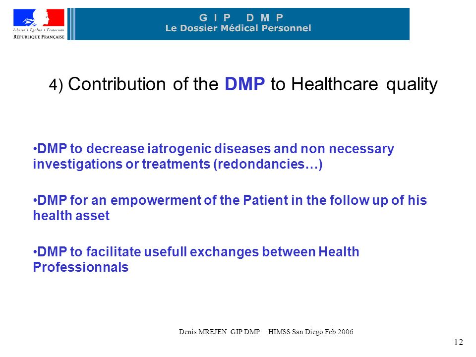 Denis MREJEN GIP DMP HIMSS San Diego Feb 2006 12 4) Contribution of the DMP to Healthcare quality DMP to decrease iatrogenic diseases and non necessary investigations or treatments (redondancies…) DMP for an empowerment of the Patient in the follow up of his health asset DMP to facilitate usefull exchanges between Health Professionnals